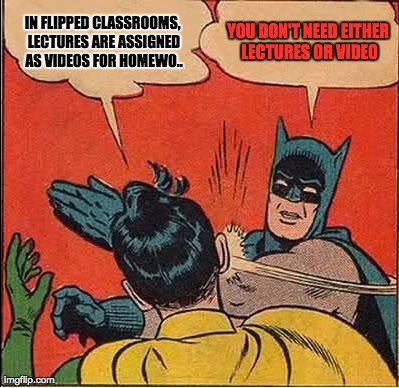 "Batman slapping Robin meme with text ""In Flipped Classrooms,lectures are assigned as videos from homewo.."" ""You don't need either lectures or video"""
