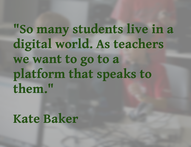 "Quote from Kate Baker during podcast: ""So many students live in a digital world. As teachers we want to go to a platform that speaks to them""."