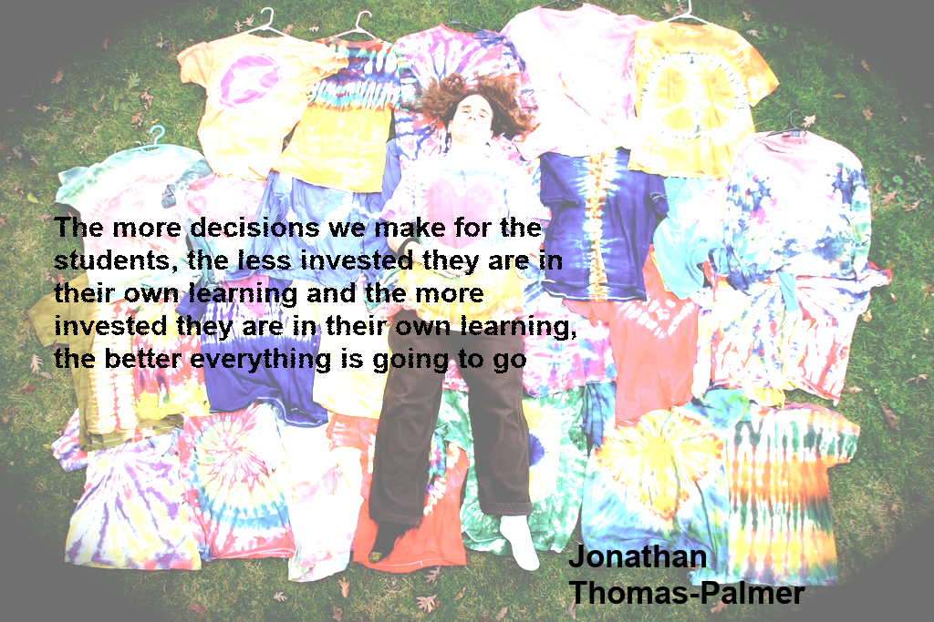 """A quote from episode 25 of the Ask The Flipped Learning Network podcast.+""""The more decisions we make for the students, the less invested they are in their own learning and the more invested they are in their own learning, the better everything is going to go.""""  - Jonathan Thomas-Palmer"""
